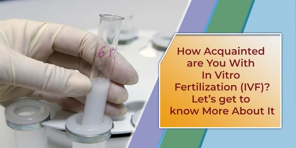 How Acquainted are You With In Vitro Fertilization (IVF)? Let's get to know More About It