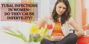 Tubal Infection in Women: Do They Trigger Infertility?