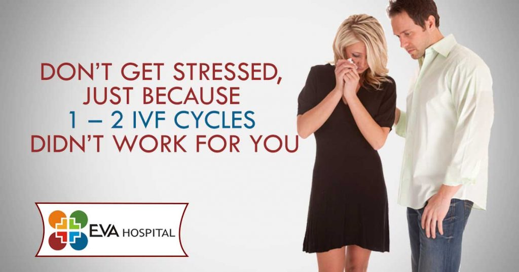 Don't get stressed, just because 1 – 2 IVF cycles didn't work for you